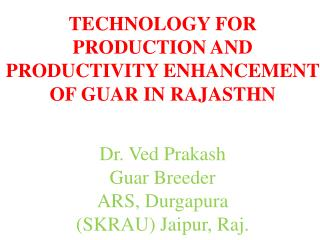 TECHNOLOGY FOR PRODUCTION AND PRODUCTIVITY ENHANCEMENT OF GUAR IN RAJASTHN Dr. Ved Prakash