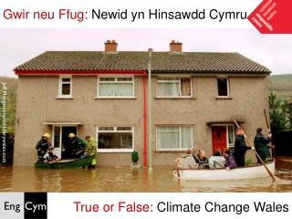 Gwir neu Ffug:  Newid yn Hinsawdd Cymru