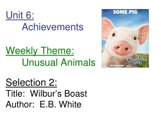 Unit 6:  Achievements         Weekly Theme:  Unusual Animals  Selection 2: Title:  Wilbur s Boast Author:  E.B. White