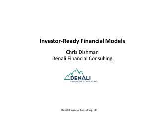 Investor-Ready Financial Models Chris Dishman Denali Financial Consulting