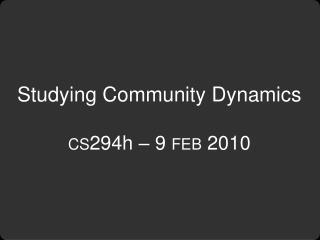 Studying Community Dynamics cs 294h – 9  feb  2010