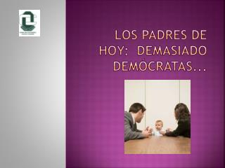 Los  padres de hoy:  demasiado  demócratas...
