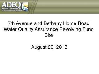 7th Avenue and Bethany Home Road Water Quality Assurance Revolving Fund Site  August 20 , 2013
