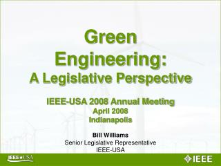Green Engineering: A Legislative Perspective IEEE-USA 2008 Annual Meeting April 2008 Indianapolis