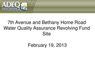 7th Avenue and Bethany Home Road Water Quality Assurance Revolving Fund Site  February 19 , 2013