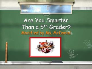 Are You Smarter  Than a 5th Grader Modified by Ms. McDaniel