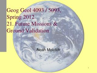 Geog Geol 4093 / 5093, Spring 2012 21. Future Missions & Ground Validation