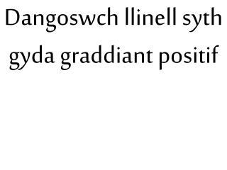 Dangoswch llinell syth gyda graddiant positif