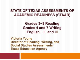 STATE OF TEXAS ASSESSMENTS OF ACADEMIC READINESS STAAR  Grades 3-8 Reading Grades 4 and 7 Writing English I, II, and III