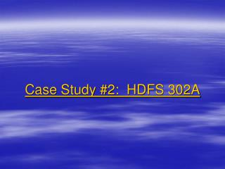 Case Study #2:  HDFS 302A