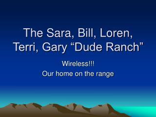 "The Sara, Bill, Loren, Terri, Gary ""Dude Ranch"""