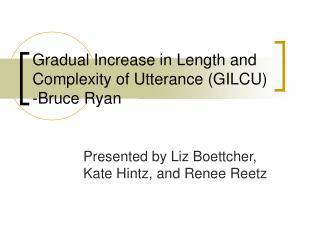 Gradual Increase in Length and Complexity of Utterance GILCU -Bruce Ryan