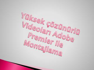 Yüksek çözünürlü Videoları Adobe Premier ile Montajlama