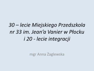 30 – lecie Miejskiego Przedszkola nr 33 im. Jean'a Vanier w Płocku  i 20 - lecie integracji