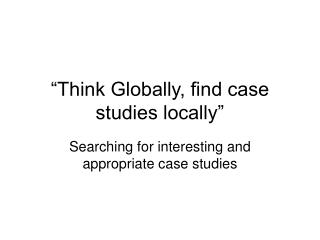 """""""Think Globally, find case studies locally"""""""