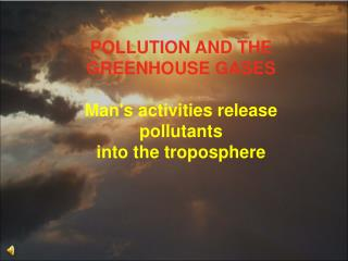 POLLUTION AND THE GREENHOUSE GASES  Man's activities release pollutants  into the troposphere