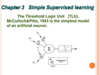 The Threshold Logic Unit   (TLU),  McCulloch&Pitts, 1943 is the simplest model