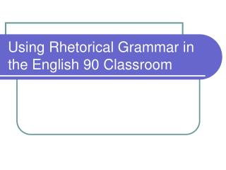 Using Rhetorical Grammar in the English 90 Classroom