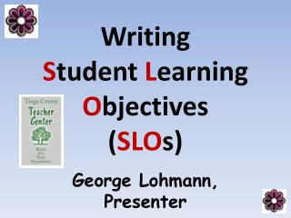 Writing  S tudent  L earning O bjectives ( SLO s) George Lohmann, Presenter