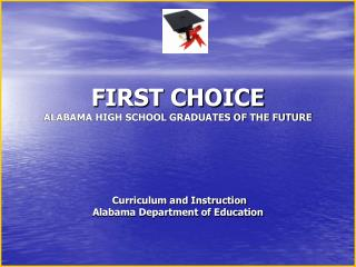 FIRST CHOICE ALABAMA HIGH SCHOOL GRADUATES OF THE FUTURE         Curriculum and Instruction  Alabama Department of Educa