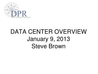 DATA CENTER OVERVIEW January 9, 2013 Steve Brown