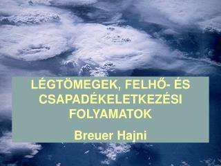 LÉGTÖMEGEK, FELHŐ- ÉS CSAPADÉKELETKEZÉSI FOLYAMATOK Breuer Hajni