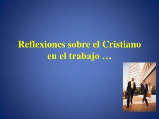 Reflexiones sobre el Cristiano en el trabajo �
