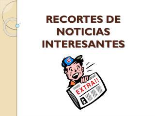 RECORTES DE NOTICIAS INTERESANTES