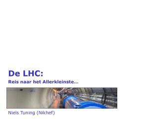 De LHC: Reis naar het Allerkleinste… Niels Tuning (Nikhef)