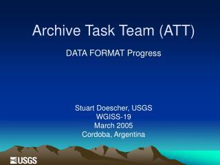Archive Task Team (ATT) DATA FORMAT Progress Stuart Doescher, USGS W GISS-19 March 2005