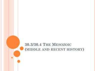 30.3/30.4 The Mesozoic (middle and recent history)