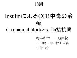 18 班 Insulin による CCB 中毒の治療 Ca channel blockers, Ca 拮抗薬