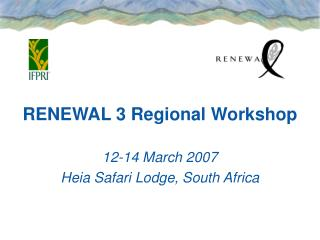 RENEWAL 3 Regional Workshop 12-14 March 2007 Heia Safari Lodge, South Africa