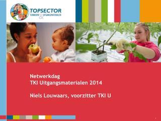 Netwerkdag TKI Uitgangsmaterialen 2014 Niels Louwaars , voorzitter TKI U