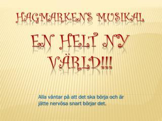Hagmarkens musikal  En helt ny värld!!!