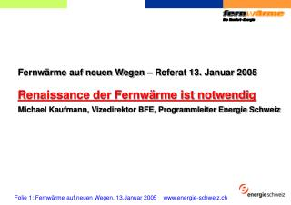 Fernw�rme auf neuen Wegen � Referat 13. Januar 2005 Renaissance der Fernw�rme ist notwendig