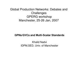 Global Production Networks: Debates and Challenges  GPERG workshop Manchester, 25-26 Jan, 2007
