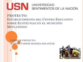 PROYECTO : Establecimiento del Centro Educativo sobre  Ecotecnias  en el municipio  Metlatónoc