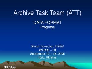 Archive Task Team (ATT) DATA FORMAT Progress Stuart Doescher, USGS W GISS – 20