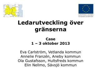 Ledarutveckling över gränserna Case  1 – 3 oktober 2013 Eva Carlström, Vetlanda kommun