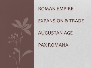 Roman Empire Expansion & Trade Augustan Age Pax Romana