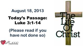 August 18, 2013 Today's Passage: Luke  3:1-14 (Please read if you have not done so)