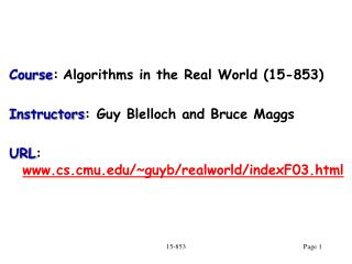 Course : Algorithms in the Real World (15-853) Instructors : Guy Blelloch and Bruce Maggs
