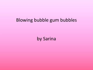 Blowing bubble gum bubbles by  Sarina
