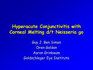 Hyperacute Conjunctivitis with  Corneal Melting d/t Neisseria go