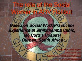 The role of the Social Worker in ARV Rollout   Based on Social Work Practicum Experience at Sinikithemba Clinic,  Mc Cor