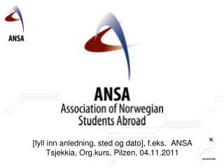 [fyll inn anledning, sted og dato], f.eks.  ANSA Tsjekkia,  Org.kurs ,  Pilzen , 04.11.2011