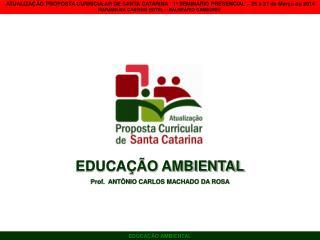 EDUCAÇÃO AMBIENTAL Prof.  ANTÔNIO CARLOS MACHADO DA ROSA