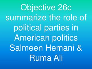 Objective 26c summarize the role of political parties in American politics Salmeen Hemani  Ruma Ali