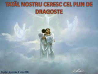 TAT ĂL NOSTRU CERESC CEL PLIN DE DRAGOSTE